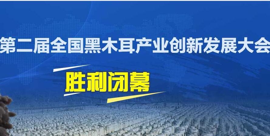热烈祝贺第二届全国黑木耳产业创新发展大会胜利闭幕
