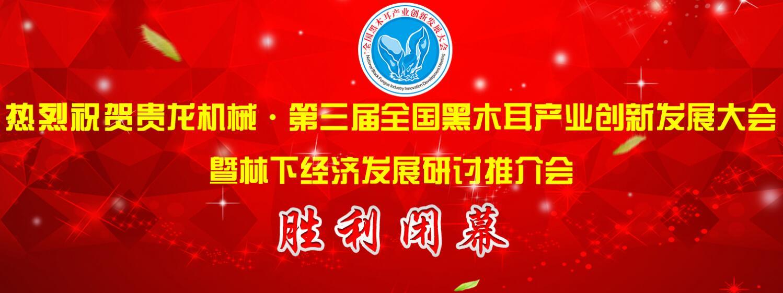 贵龙机械·第三届全国黑木耳产业创新发展大会在黑龙江牡丹江胜利闭幕